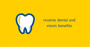 Routine dental and vision benefits